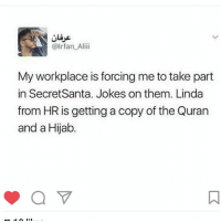 Funniest thing ever 😂😂😂😂😂: @Irfan Ali  My workplace is forcing me totake part  in Secret Santa. Jokes on them. Linda  from HR is getting a copy of the Quran  and a Hijab Funniest thing ever 😂😂😂😂😂