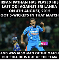 Memes, Irfan Pathan, and 🤖: IRFAN PATHAN HAS PLAYED HIS  LAST ODI AGAINST SRI LANKA  ON 4TH AUGUST, 2012  GOT 5-WICKETS IN THAT MATCH  SAHARA  RV CJ  WWW. RVCJ.COM  AND WAS ALSO MAN OF THE MATCH  BUT STILL HE IS OUT OF THE TEAM Irfan Pathan rvcjinsta