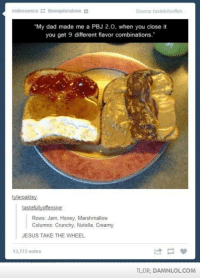 """Memes, 🤖, and Honey: iridessence E thenapturalone d  Source tastefullyoften  """"My dad made me a PBJ 2.0, when you close it  you get 9 different flavor combinations.""""  tyleroakley  tastefully offensive  Rows: Jam, Honey, Marshmallow  Columns Crunchy, Nutella, Creamy  JESUS TAKE THE WHEEL  13,772 notes  TLDR DAMNLOLCOM"""