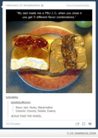 """Memes, 🤖, and Html: iridessence E thenapturalone  d  Source tastefullyoften  """"My dad made me a PBJ 2.0, when you close it  you get 9 different flavor combinations.""""  tyleroakley  tastefully offensive  Rows: Jam, Honey, Marshmallow  Columns Crunchy, Nutella, Creamy  JESUS TAKE THE WHEEL  13,772 notes  TLDR DAMNLOLCOM PBJ 2.0 - 9 Flavour Combinations http://www.damnlol.com/pbj-20-9-flavour-combinations-36794.html"""