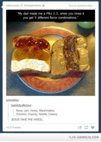 """Memes, 🤖, and Honey: iridessence  thenapturalone  Source tastefullyoffen  """"My dad made me a PBJ 2.0, when you close it  you get 9 different flavor combinations.""""  tyleroakley  tastefully offensive  Rows: Jam, Honey, Marshmallow  Columns Crunchy, Nutella. Creamy  JESUS TAKE THE WHEEL  13,772 notes  TLDR DAM NLOLCOM"""