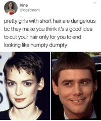 9gag, Girls, and Memes: Irina  @ccatmom  pretty girls with short hair are dangerous  bc they make you think it's a good idea  to cut your hair only for you to end  looking like humpty dumpty The day you realized you're not Winona Ryder after the wash. ⠀ @9gaggirly pixiecut bobhairstyle 9gag