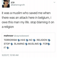 Belgium, Life, and Memes: iris  @katiemcgrvth  it was a muslim who saved me when  there was an attack here in belgium, i  owe this man my life. stop blaming it on  a religion  mahnoor  azaynsdeewani  TERRORISM  HAS  NO  RELIGION  STOP BLAMING  MUSLIMS  FOR  IT  5/23/17, 12:50 AM
