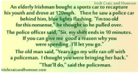 "Dad, Family, and Group Chat: Irish Craic and Humour  An elderly Irishman bought a sports car to recapture  his youth and drove at 120mph. Then he saw a police car  behind him, blue lights flashing. ""I'm too old  for this nonsense,"" he thought so he pulled over.  The police officer said, ""Sir, my shift ends in 10 minutes.  If you can give me good a reason why you  were speeding, I'll let you go.""  The old man said, ""Years ago my wife ran off with  a policeman. I thought you were bringing her back.""  ""That'll do,"" said the policeman.  irishcraicandhumour.com"