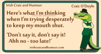 Give yourself a smile...check out this great new site for the best of Irish Craic and Humour: Irish Craic and Humour  Craic O'Doyle  Here's what I'm thinking  when I'm trying desperately  to keep my mouth shut.  Don't say it, don't say it!  Ahh no too late!'  irishcraicandhumour.com Give yourself a smile...check out this great new site for the best of Irish Craic and Humour