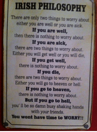 <p>The Irish Philosophy In A Nutshell.</p>: IRISH PHILOSOPHY  There are only two things to worry about  either you are well or you are sick.  If you are well,  then there is nothing to worry about.  If you are sick,  there are two things to worry about.  Either you will get well or you will die,  If you get well,  there is nothing to worry about.  If you die  there are two things to worry about.  Either you will go to heaven or hell.  If you go to heaven,  there is nothing to worry about.  But if you go to hell,  you' ll be so damn busy shaking hands  with your friends.  You wont have time to WORRY!! <p>The Irish Philosophy In A Nutshell.</p>