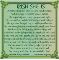 A favourite...: IRISH SHE IS  A strange blend of shyness, pride and conceit,  And stubborn refusal to bow in defeat.  She's spoiling and ready to argue and fight,  Yet the smile of a child fills her soul with delight.  Her eyes are the quickest to well up with tears,  Yet her strength is the strongest to banish your fears  Her hate is as fierce as her devotion is grand,  And there's no middle ground on which she will stand  She's wild and she's gentle, she's good and she's bad,  She's proud and she's humble, and she's happy and sad  She's in love with the ocean, and earth and the skies,  She's enamored with beauty, wherever it lies.  She's victor and victim, a star and a clod,  But mostly she's Irish, in love with her God  Ireland Calling Facebook  reland-calling com A favourite...