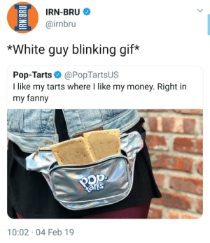 Gif, Money, and Pop: IRN-BRU  @irnbru  52  *White guy blinking gif  Pop-Tarts@PopTartsUS  I like my tarts where I like my money. Right in  my fanny  oop  arts  10:02 04 Feb 19 A long line of fannys