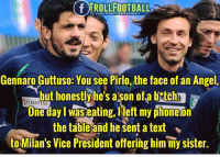 """Memes, Angel, and fb.com: IROLLFOOTBALL  fb.com/RealTrollFootball  Gennaro Guttuso: You see Pirlo, the face of an Angel,  but honestlyhe's ason ofa bitchs  One day I was eating,left my phoneon  the table and he sent a text  to Milan's Vice President offering him my sister.  COMPASS  ."""" Pirlo 😝"""