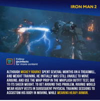 Disney, Facts, and Iron Man: IRON MAN 2  Follow  OREALİ | @cin  FACTS1 @cinfacts  for more content  ALTHOUGH MICKEY ROURKE SPENT SEVERAL MONTHS ON A TREADMILL,  AND WEIGHT TRAINING, HE INITIALLY WAS STILL UNABLE TO MOVE  AROUND, AND USE THE WHIP PROP IN THE WHIPLASH OUTFIT TEST, DUE  TO ITS SHEER WEIGHT. TO GET AROUND THIS PROBLEM, ROURKE WOULD  WEAR HEAVY VESTS IN SUBSEQUENT PHYSICAL TRAINING SESSIONS TO  ACCUSTOM HIS BODY IN MOVING, WHILE WEARING HEAVY ARMOR. CGI still better than in Infinity War. Whiplash's tech suit looks way better than Iron Monger's IMO. - Follow @cinfacts for more facts - - - - - marvel mcu ironman captainamerica thor hulk blackwidow antman spiderman avengers disney guardiansofthegalaxy korg infintywar spidermanhomecoming thorragnarok blackpanther marvelcinematicuniverse captainmarvel killmonger hawkeye thanos shuri valkyrie ironman2 whiplash mickeyrourke tonystark robertdowneyjr