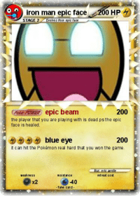 epic face: iron man epic face 200 HP  STAGE 2Evolves fom epic face  Pale POIER epic beam  200  the player that you are playing with is dead.ps the epic  face is healed.  5555 blue eye  200  it can hit the Pokémon real hard that you won the game.  weakness  retreat cost  940  fake card  X2
