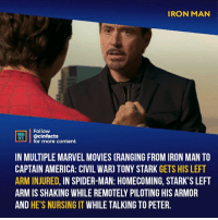 America, Captain America: Civil War, and Facts: IRON MAN  Follow  ONEALA  ocinfactsontont  for more content  IN MULTIPLE MARVEL MOVIES (RANGING FROM IRON MAN TO  CAPTAIN AMERICA: CIVIL WAR) TONY STARK GETS HIS LEFT  ARM INJURED, IN SPIDER-MAN: HOMECOMING, STARK'S LEFT  ARM IS SHAKING WHILE REMOTELY PILOTING HIS ARMOR  AND HE'S NURSING IT WHILE TALKING TO PETER. Poor Tony couldn't take a break... I hope he gets his rest soon from all of this stress... One of my favorite details about the Dark Knight trilogy was the fact that Bruce Wayne's body was worn by the time he was in his 40's (TDKR). I'm glad Marvel seems to understand the toll this would have on a human body and hopefully it goes somewhere interesting. Your thoughts?⠀ -⠀ Follow @cinfacts for more facts