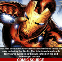Iron Man, Ironic, and Marvel Comics: Iron Man once remotely accesses a nuclear bomb to use the  nuke to destroy the Skrulls. Also this shows how durable  Tony Stark's suit is since the nuke landed on him and  he emerged unscath.  COMIC SOURCE Can you guys go follow my cousin he was at 60K but he had to restart. He has some really amazing facts. @comics.everything thank you Accessed* not accesses _____________________________________________________ - - - - - - - IronMan Galactus Spiderman Ironfist LukeCage CaptainAmerica Xmen Thor DarthVader Daredevil Wolverine Avengers Logan Hulk Deadpool Rogueone Hawkeye StarWars TomHolland SpidermanHomecoming Defenders MarvelComics Marvel Comics ComicFacts Comcis Facts Like4Like Like