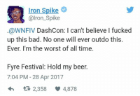 Iron Spike  a-i Iron Spike  @WNFIV DashCon: I can't believe I fucked  up this bad. No one will ever outdo this.  Ever. I'm the worst of all time.  Fyre Festival: Hold my beer.  7:04 PM 28 Apr 2017  2,358 4,878 Fucking dashcon