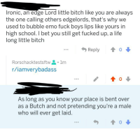 Edgelord: Ironic, an edge Lord little bitch like you are alwaysS  the one calling others edgelords, that's why we  used to bubble emo fuck boys lips like yours in  high school. I bet you still get fucked up, a life  long little bitch  Reply會  Rorschacktestsftw을 . 1m  r/iamverybadass  / 會。  As long as you know your place is bent over  as a Butch and not pretending you're a male  who will ever get laid.  勺  會0 ↓