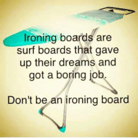 Respect to your self sacrifice though. haha: Ironing boards are  Surf boards that gave  up their dreams and  got a boring job  Don't be an ironing board Respect to your self sacrifice though. haha