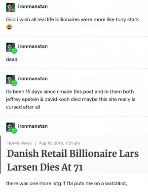 23+ Tumblr Posts That Are Too Funny To Handle #funny #funnymemes #memes #lol #rofl #trending #viral #tumblr: ironmanstan  God i wish all real life billionaires were more like tony stark  ironmanstan  dead  ironmanstan  its been 15 days since i made this post and in them both  jeffrey epstein & david koch died maybe this site really is  cursed after all  ironmanstan  Aug 19, 2019, 7:21 am  18,449 views  Danish Retail Billionaire Lars  Larsen Dies At 71  there was one more istg if fbi puts me on a watchlist, 23+ Tumblr Posts That Are Too Funny To Handle #funny #funnymemes #memes #lol #rofl #trending #viral #tumblr