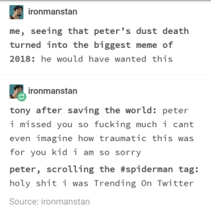 Fucking, Meme, and Shit: ironmanstan  me, seeing that peter's dust death  turned into the biggest meme of  2018: he would have wanted this  ironmanstan  tony after saving the world: peter  i missed you so fucking much i cant  even imaginehow traumatic this was  for you kid i am so sorry  peter, scrouing the #spiderman tag:  holy shit i was Trending On Twitter  Source: ironmanstan Spider-Man wouldve wanted to be a meme