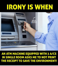 Memes, Irony, and Receipt: IRONY IS WHEN  BACI  BENCHERS  AN ATM MACHINE EQUIPPED WITH 3 AICS  IN SINGLE ROOM ASKS ME TO NOT PRINT  THE RECEIPT TO SAVE THE ENVIRONMENT!