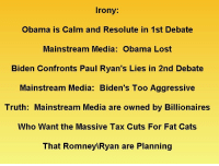 """Cats, Facts, and Gif: Irony  Obama is Calm and Resolute in 1st Debate  Mainstream Media: Obama Lost  Biden Confronts Paul Ryan's Lies in 2nd Debate  Mainstream Media: Biden's Too Aggressive  Truth: Mainstream Media are owned by Billionaires  Who Want the Massive Tax Cuts For Fat Cats  That Romney Ryan are Planning <p><a class=""""tumblr_blog"""" href=""""http://aseasonedplateofmurder.tumblr.com/post/33459543857/more-commonsense-face-it-the-mainstream-media"""">aseasonedplateofmurder</a>:</p> <blockquote> <p><a class=""""tumblr_blog"""" href=""""http://more-commonsense.tumblr.com/post/33458334179/face-it-the-mainstream-media-are-owned-and"""">more-commonsense</a>:</p> <blockquote> <p>Face it:</p> <p>The mainstream media are owned and financed by billionaires.</p> <p>Romney/Ryan are offering massive tax cuts to billionaires.</p> <p>Every journalist is scared of losing his or her job.</p> <p>They aren't going to come down on the side of Democrats.</p> <p>Not if they know what's good for them.</p> <p>Yes, I know FOX has had their 1984 doublespeak rhetoric going for 16 years that says nearly exactly the opposite. That does not change the basic facts of who owns and therefore controls mainstream news.</p> <p>Jon Stewart's assessment of FOX News: You'd think that FOX was run by a former Republican operative or someth… """" Then he sees a picture of Roger Ailes, chief of Fox News and former Republican operative.</p> <p>Every time, recently that Americas have needed to know the truth to make basic decisions that could help or destroy our very way of life, Mainstream News fails us. That has been true during recent elections and during run up to the last two wars.</p> <p>No doubt, when the decision to invade Iran comes we will be left out of the loop, fed propaganda carefully crafted using Karl Rove's focus grouped propaganda machine once again.</p> <p>And an honest evaluation by Mainstream News will once again be MIA.</p> </blockquote> <p>Mainstream media = Conservative bias</p> </blockquote> <p>The ma"""
