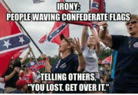 "Confederate flag: IRONY  PEOPLE WAVING CONFEDERATE FLAGS  TELLING OTHERS,  ""YOU LOST GET OVER IT"""