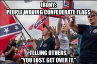 "Confederate flag: IRONY  PEOPLE WAVING CONFEDERATE FLAGS  TELLING OTHERS.  ""YOU LOST, GET OVER IT"""