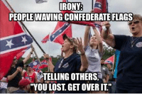 "Define irony.: IRONY  PEOPLE WAVING CONFEDERATE FLAGS  TELLING OTHERS  ""YOU LOST, GET OVERIT"" Define irony."