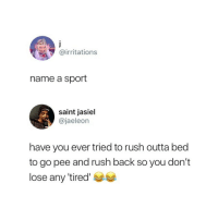 Rush, Outta, and Back: @irritations  name a sport  saint jasiel  @jaeleon  have you ever tried to rush outta bed  to go pee and rush back so you don't  lose any 'tired