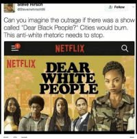 """We need a dear illegal immigrants: IrsCn  eve  Follow  eStevenwhirsch99  Can you imagine the outrage if there was a show  called """"Dear Black People?"""" Cities would burn.  This anti-white rhetoric needs to stop.  NETFLIX  NETFLIX  DEAR  WHITE  PEOPLE We need a dear illegal immigrants"""