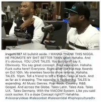 Dope, Love, and Memes: irvgotti187 All bullshit aside. I WANNA THANK THIS NIGGA  HE PROMOTE MY SHIT BETTER THAN @bet Hahaha. And  it's obvious. YOU LOVE TALES. Youjust cant say it.  Obviously. You say great concept. Poor execution. Hahaha  Fuck outta here!! Everyone. Right after the Hip Hop Awards  on Oct 10th. My enemies favorite show returns., Hahaha  TALES. 10pm. Tell a friend to tell a friend. Tales is back. And  as far as it stopping. The opposite is happehing! TALES is  expanding. All Music Genres. Pop. Rock. Country. R&B.  Gospel. And across the Globe. Tales Latin. Tales Asia. Tales  U.K. Tales Germany. With the VIACOM System. Like you said  cock sucker. It's a dope Concept right?? Hahahha.  From the desk of IrvGotti vs 50cent