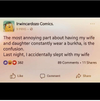 Memes, Wife, and Comics: Irwincardozo Comics.  The most annoying part about having my wife  and daughter constantly wear a burkha, is the  confusion.  Last night, I accidentally slept with my wife  382  89 Comments 11 Shares  Like  Comment  Share Wake me up, wake me up inside, I can't wake up, Wake me up inside..