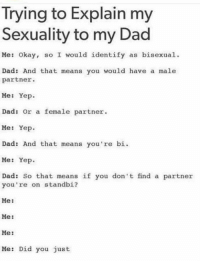 Dad be like: Irying to Explain my  Sexuality to my Dad  Me: Okay, so I would identify as bisexual  Dad: And that means you would have a male  partner.  Me: Yep  Dad: or a female partner  Me: Yep  Dad: And that means you 're bi.  Me: Yep  Dad: So that means if you don't find a partner  you're on standbi?  Me:  Me:  Me:  Me: Did you just Dad be like