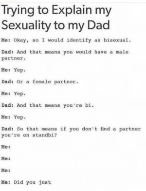 Dad be like by Freudian-Sips MORE MEMES: Irying to Explain my  Sexuality to my Dad  Me: Okay, so I would identify as bisexual  Dad: And that means you would have a male  partner.  Me: Yep  Dad: or a female partner  Me: Yep  Dad: And that means you 're bi.  Me: Yep  Dad: So that means if you don't find a partner  you're on standbi?  Me:  Me:  Me:  Me: Did you just Dad be like by Freudian-Sips MORE MEMES