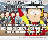 Life, Memes, and Sexy: IRYOU DIDNT WANT TO HEAR  ABOUT PEOPLESSOCIAL LIVES  THEN YOU SHOULDNTGOONPAWEBSITE  DESIGNEDSPECIFICALLY FOR PEOPLETO  TALK ABOUT THEIR SOCIAL LIVES  SEXY RUSSIANS NEAR YOU ON DAMNLOLCOM Stop telling me about your social life on this social media site!  http://bit.ly/DailyDose62