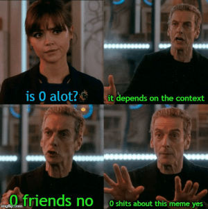 Friends, Meme, and Reddit: is 0 alot?  it depends on the context  friends no  0 shits about this meme yes  imgflip.com How fast things change