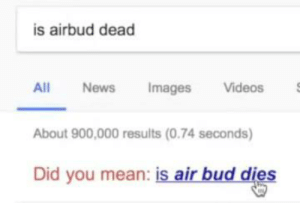 "News, Videos, and Air Bud: is airbud dead  Videos  All  News  Images  About 900,000 results (0.74 seconds)  Did you mean: is air bud dies This came from Jenna Marbles' ""Google Deep Dive With Me"" video."