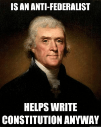 Memes, Thomas Jefferson, and American: IS AN ANTI-FEDERALIST  HELPS WRITE  CONSTITUTION ANYWAY  quickmeme.com Good guy Thomas Jefferson - American history memes