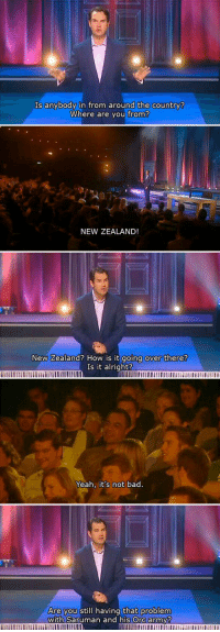Bad, Yeah, and Army: Is anybody in from around the country?  Where are you from?  NEW ZEALAND  New Zealand? How is it  going over there?  Is it alright?  Yeah, it's not bad.  you still having that problem  with Saruman and his Ore army? <p>New Zealand's Problems With Orcs.</p>