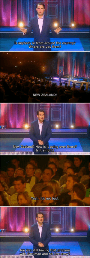 Bad, Tumblr, and Yeah: Is anybody in from around the country?  Where are you from?  NEW ZEALAND!  New Zealand? How is it going over there?  Is it alright?  Yeah, it's not bad.  Are you still having that problem  with Saruman and his Ore army? awesomesthesia:  New Zealand's Problems With Orcs