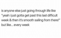 "Dank, Life, and Smooth: is anyone else just going through life like  ""yeah i just gotta get past this last difficult  week & then it's smooth sailing from there!""  but like... every week"