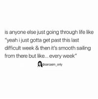 """Funny, Life, and Memes: is anyone else just going through life like  """"yeah ijust gotta get past this last  difficult week & then it's smooth sailing  from there but like... every week""""  @sarcasm_only SarcasmOnly"""