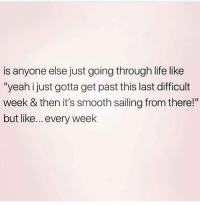 """sailing: is anyone else just going through life like  """"yeah ijust gotta get past this last difficult  week & then it's smooth sailing from there!""""  but like... every weelk"""