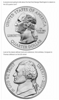 God, Thomas Jefferson, and George Washington: Is anyone ever going to talk about the fact that George Washington is naked on  the US quarter coin?  ATES OF  IN  GOD WE  TRUST  LIBERTY  TER DOLL  Look at his clearly defined neck and collarbone. He's shirtless. Compare to  Thomas Jefferson on the US nickel: <p>George Washington is a player</p>