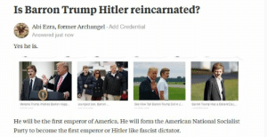 Trump Hitler: Is Barron Trump Hitler reincarnated?  Abi Ezra, former Archangel Add Credential  Answered just now  Yes he is.  I2  Melana Trump wishes Baron Happ,-youngest son, Barron  See How Tall Barron Trump Got in J  Barron Trump Has a Decent Day,-  He will be the first emperor of America. He will form the American National Socialist  Party to become the first emperor or Hitler like fascist dictator.