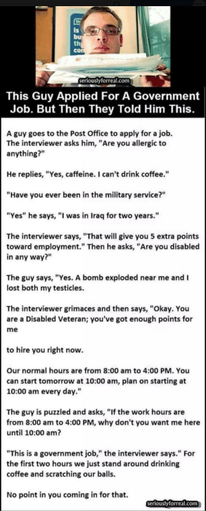 """Boomer Post: is  bu  th  con  seriouslyforreal.com  This Guy Applied For A Government  Job. But Then They Told Him This.  A guy goes to the Post Office to apply for a job.  The interviewer asks him, """"Are you allergic to  anything?""""  He replies, """"Yes, caffeine. I can't drink coffee.""""  """"Have you ever been in the military service?""""  """"Yes"""" he says, """"I was in Iraq for two years.""""  The interviewer says, """"That will give you 5 extra points  toward employment."""" Then he asks, """"Are you disabled  in any way?""""  The guy says, """"Yes. A bomb exploded near me and I  lost both my testicles.  The interviewer grimaces and then says, """"Okay. You  are a Disabled Veteran; you've got enough points for  me  to hire you right now.  Our normal hours are from 8:00 am to 4:00 PM. You  can start tomorrow at 10:00 am, plan on starting at  10:00 am every day.""""  The guy is puzzled and asks, """"If the work hours are  from 8:00 am to 4:00 PM, why don't you want me here  until 10:00 am?  """"This is a government job,"""" the interviewer says."""" For  the first two hours we just stand around drinking  coffee and scratching our balls.  No point in you coming in for that.  seriouslyforreal.com Boomer Post"""