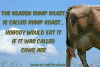 Ass, Memes, and Roast: IS CALLED RUMP ROAST..  NOBODY WOULD EAT IT  IF IT WAS CALLED  COWS ASS  FBIFART IS A FOUR LETTER WORD
