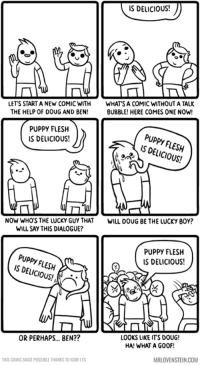 Doug, Memes, and Puppies: IS DELICIOUS!  LET'S START A NEW COMIC WITH  WHAT'S A COMIC WITHOUTATALK  THE HELP OF DOUG AND BEN  BUBBLE! HERE COMES ONE NOW!  PUPPY FLESH  PUPPY IS FLESH  IS DELICIOUS!  SAP  NOW WHOS THE LUCKY GUY THAT WILL DOUG BE THE LUCKY BOY?  WILL SAY THIS DIALOGUE?  PUPPY FLESH  PUPPY FLESH  IS DELICIOUS!  IS OR PERHAPS... BEN??  LOOKS LIKE ITS DOUG!  HA! WHAT A G00F!  THIS COMIC MADE POSSIBLE THANKS TO IGOR LYS  MRLOVENSTEIN.COM Doug, no!  🗨 http://www.mrlovenstein.com/comic/723