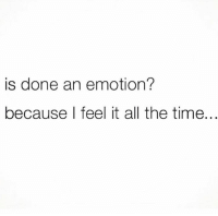 Dank, Life, and Time: is done an emotion?  because I feel it all the time. I need to go on vacation for life..