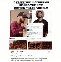 "Bad, Be Like, and Bryson Tiller: IS FACET THE INSPRIATION  BEHIND THE NEW  BRYSON TILLER VIDEO..!!!  Bad Attitude.  Did obrysontier really take my baby  OFacet official swag naw life lol  gett  Gods GRACE  Oface official I think  atrysontiter just life  jacked you uuu  Liked by iamfacet and 41 others  ayesmooch When @bryson tiller see it he gone be  like ""let me explaaaa  @iamfacet Hey when your life is a movie 🎥 lol naw Fa real I'm glad mainstream is dreaming in COLOR .. this industry is poweredbyfacet"