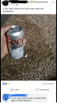 Beer, Blessed, and Trashy: is feeling blessed.  11 hrs  Lucky day!!! When you find a beer near the  dumpster!!!  4 Comments  T Like  Comment  If you were really lucky it would have  been a Steel Reserve